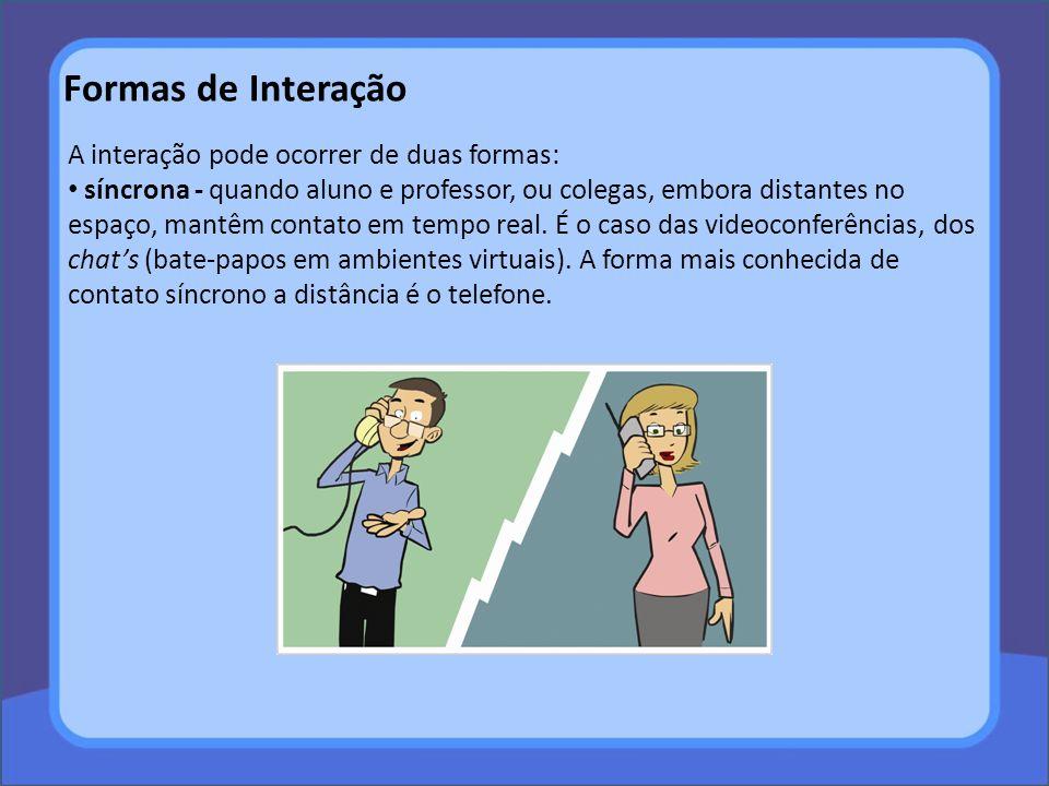 A interação pode ocorrer de duas formas: síncrona - quando aluno e professor, ou colegas, embora distantes no espaço, mantêm contato em tempo real. É