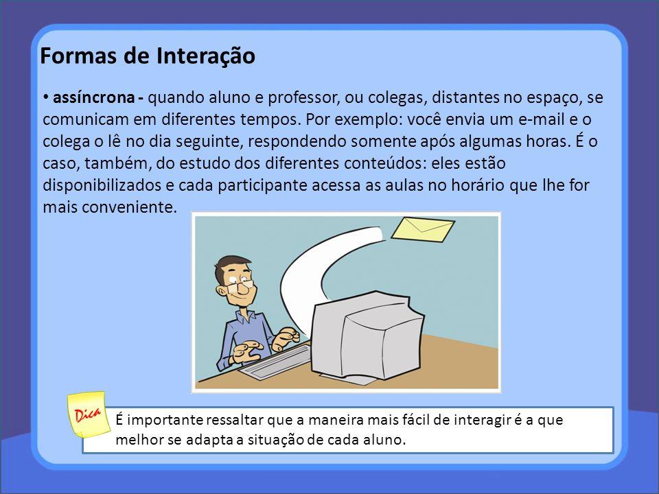 Formas de Interação assíncrona - quando aluno e professor, ou colegas, distantes no espaço, se comunicam em diferentes tempos. Por exemplo: você envia