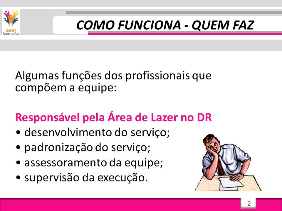 2 COMO FUNCIONA - QUEM FAZ Algumas funções dos profissionais que compõem a equipe: Responsável pela Área de Lazer no DR desenvolvimento do serviço; padronização do serviço; assessoramento da equipe; supervisão da execução.