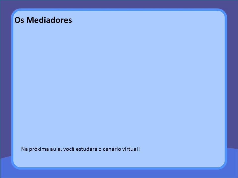 Os Mediadores Na próxima aula, você estudará o cenário virtual!