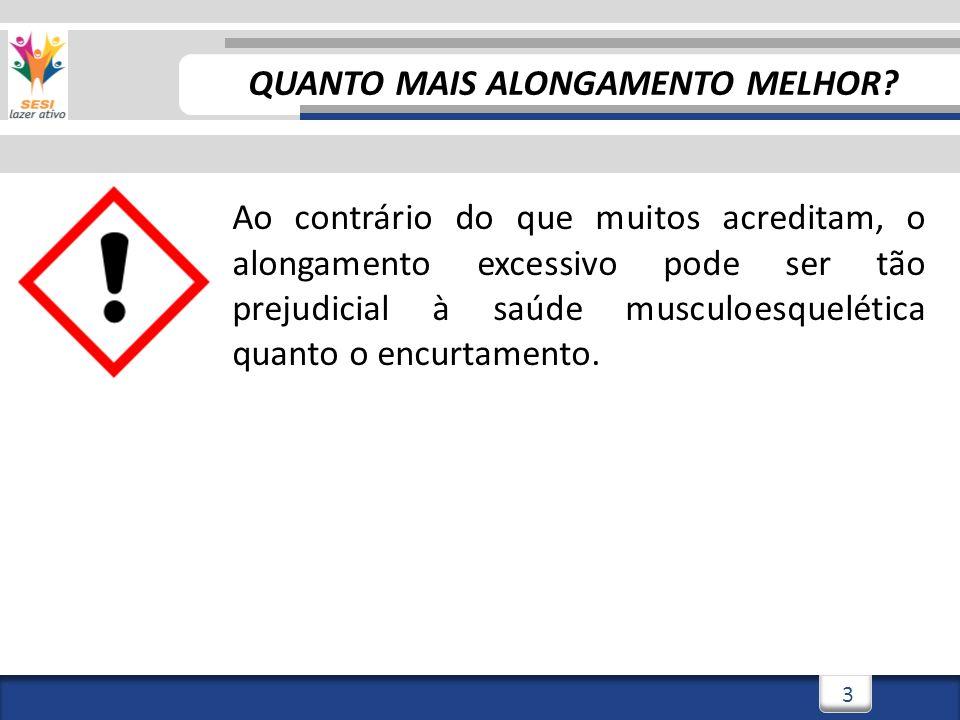 3/3/20143 3 Ao contrário do que muitos acreditam, o alongamento excessivo pode ser tão prejudicial à saúde musculoesquelética quanto o encurtamento.