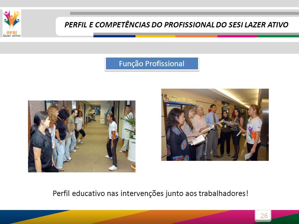 26 Função Profissional Perfil educativo nas intervenções junto aos trabalhadores! PERFIL E COMPETÊNCIAS DO PROFISSIONAL DO SESI LAZER ATIVO