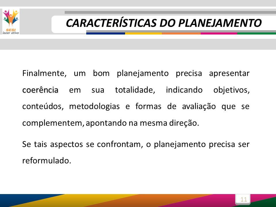 11 coerência Finalmente, um bom planejamento precisa apresentar coerência em sua totalidade, indicando objetivos, conteúdos, metodologias e formas de