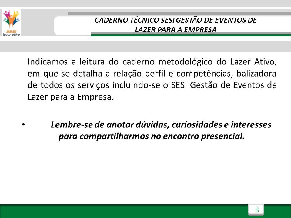 8 CADERNO TÉCNICO SESI GESTÃO DE EVENTOS DE LAZER PARA A EMPRESA Indicamos a leitura do caderno metodológico do Lazer Ativo, em que se detalha a relação perfil e competências, balizadora de todos os serviços incluindo-se o SESI Gestão de Eventos de Lazer para a Empresa.