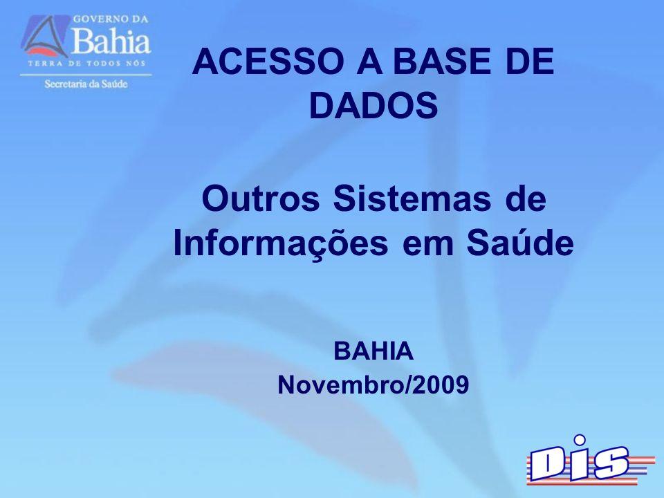 ACESSO A BASE DE DADOS Outros Sistemas de Informações em Saúde BAHIA Novembro/2009