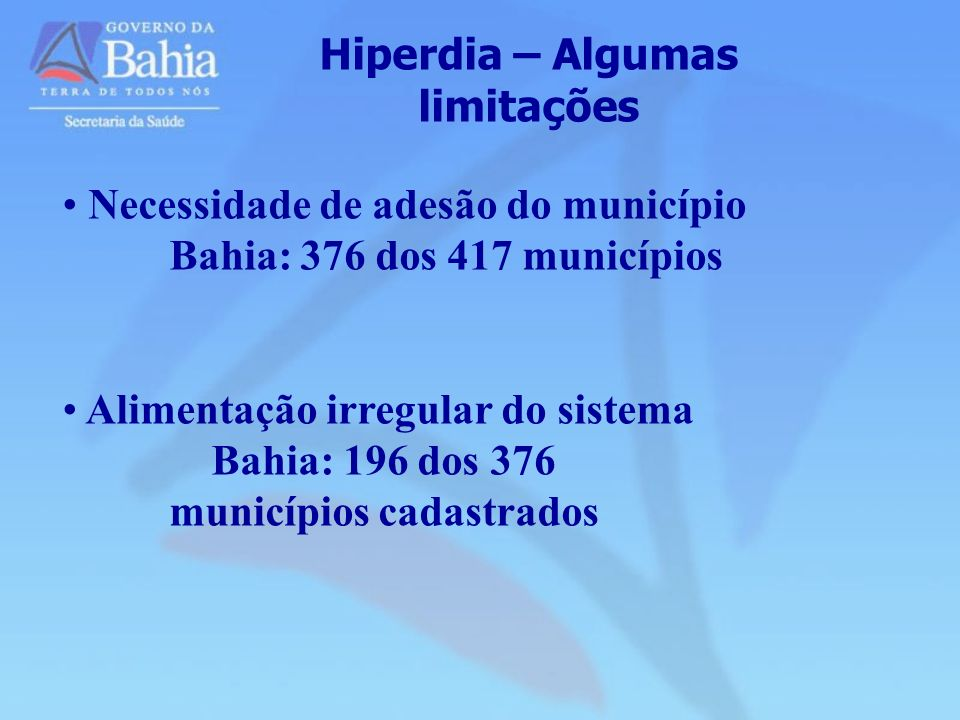 Hiperdia – Algumas limitações Necessidade de adesão do município Bahia: 376 dos 417 municípios Alimentação irregular do sistema Bahia: 196 dos 376 mun