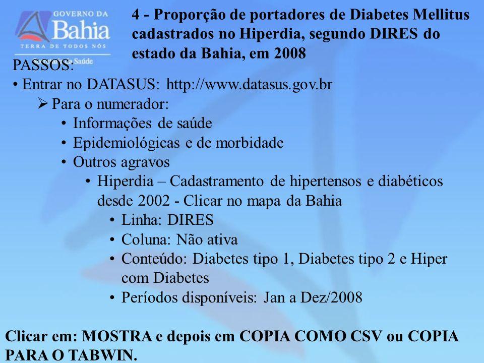 4 - Proporção de portadores de Diabetes Mellitus cadastrados no Hiperdia, segundo DIRES do estado da Bahia, em 2008 PASSOS: Entrar no DATASUS: http://