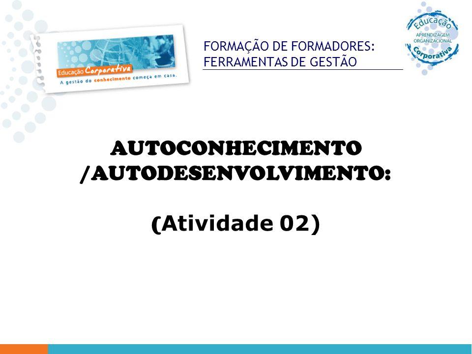 FORMAÇÃO DE FORMADORES: FERRAMENTAS DE GESTÃO AUTOCONHECIMENTO /AUTODESENVOLVIMENTO: ( Atividade 02)