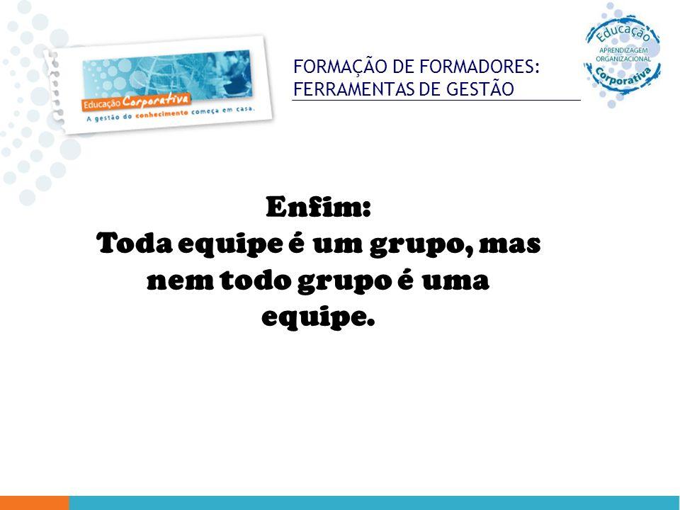FORMAÇÃO DE FORMADORES: FERRAMENTAS DE GESTÃO Enfim: Toda equipe é um grupo, mas nem todo grupo é uma equipe.
