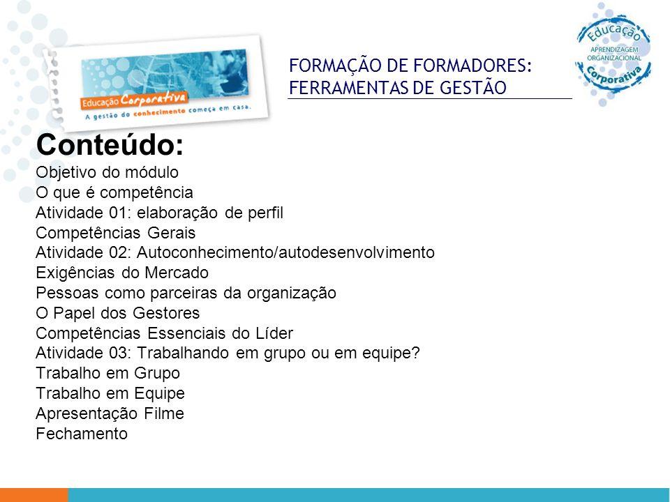 FORMAÇÃO DE FORMADORES: FERRAMENTAS DE GESTÃO Conteúdo: Objetivo do módulo O que é competência Atividade 01: elaboração de perfil Competências Gerais