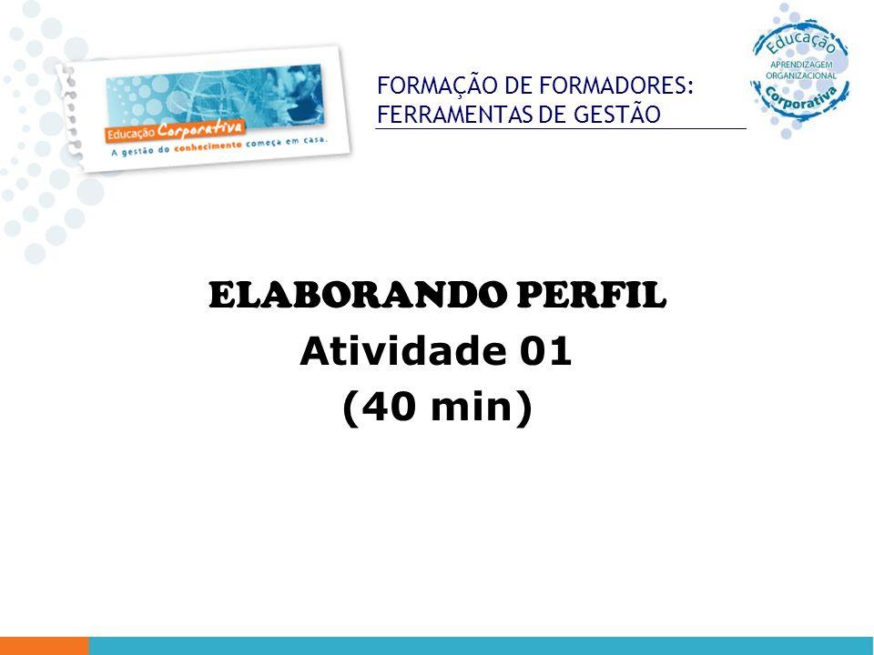 FORMAÇÃO DE FORMADORES: FERRAMENTAS DE GESTÃO ELABORANDO PERFIL Atividade 01 (40 min)