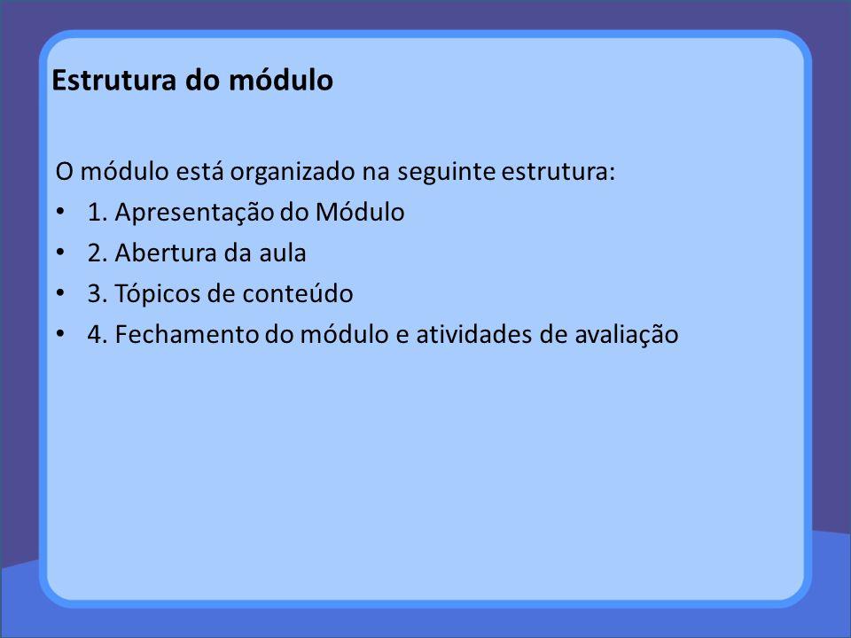 O módulo está organizado na seguinte estrutura: 1. Apresentação do Módulo 2. Abertura da aula 3. Tópicos de conteúdo 4. Fechamento do módulo e ativida