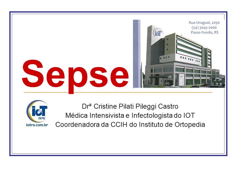 Sepse Drª Cristine Pilati Pileggi Castro Médica Intensivista e Infectologista do IOT Coordenadora da CCIH do Instituto de Ortopedia