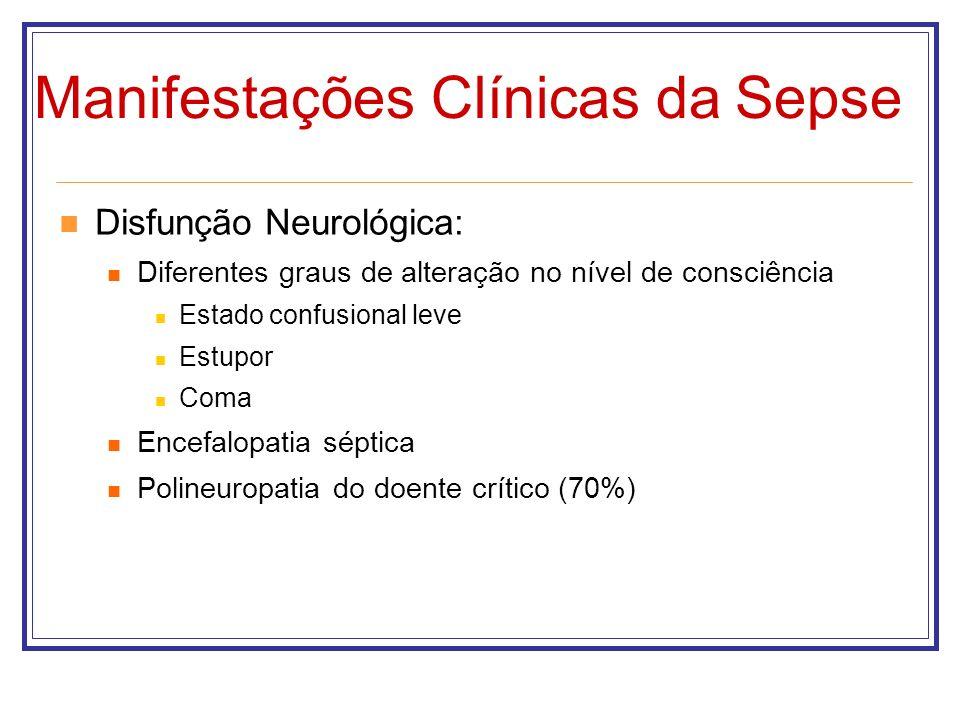 Manifestações Clínicas da Sepse Disfunção Neurológica: Diferentes graus de alteração no nível de consciência Estado confusional leve Estupor Coma Ence