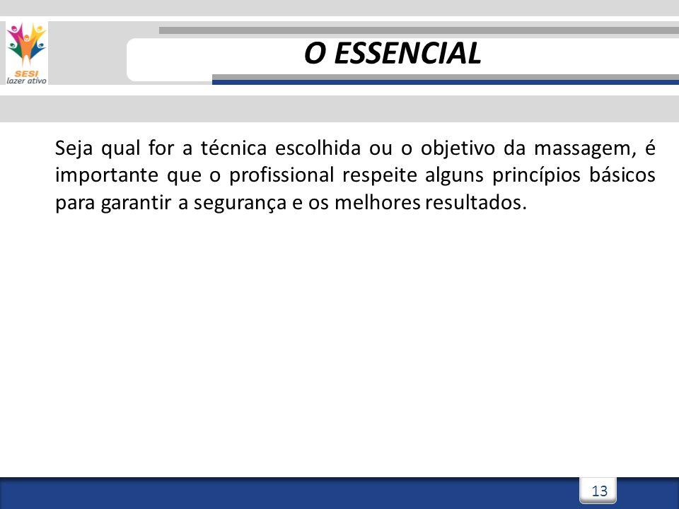 3/3/201413 O ESSENCIAL Seja qual for a técnica escolhida ou o objetivo da massagem, é importante que o profissional respeite alguns princípios básicos