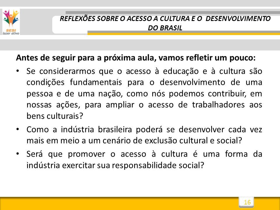 16 Antes de seguir para a próxima aula, vamos refletir um pouco: Se considerarmos que o acesso à educação e à cultura são condições fundamentais para