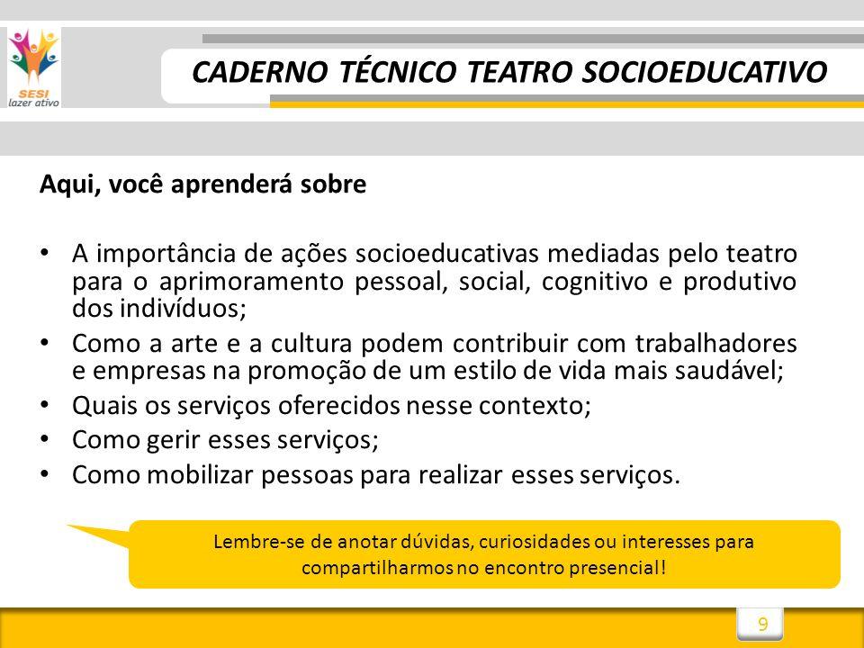 9 CADERNO TÉCNICO TEATRO SOCIOEDUCATIVO Aqui, você aprenderá sobre A importância de ações socioeducativas mediadas pelo teatro para o aprimoramento pe