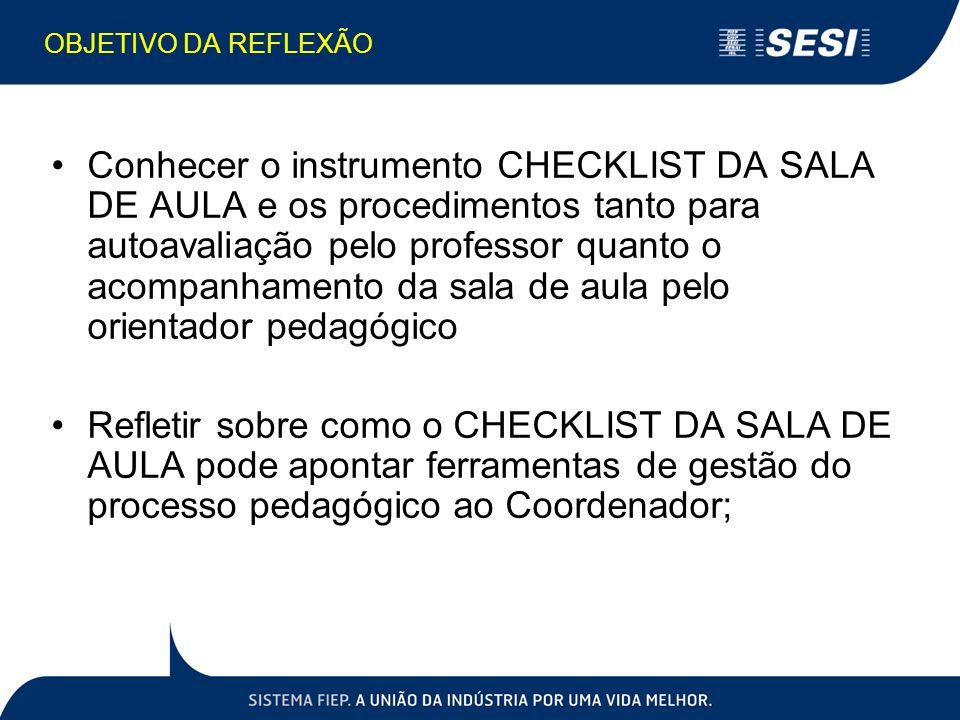 OBJETIVO DA REFLEXÃO Conhecer o instrumento CHECKLIST DA SALA DE AULA e os procedimentos tanto para autoavaliação pelo professor quanto o acompanhamen