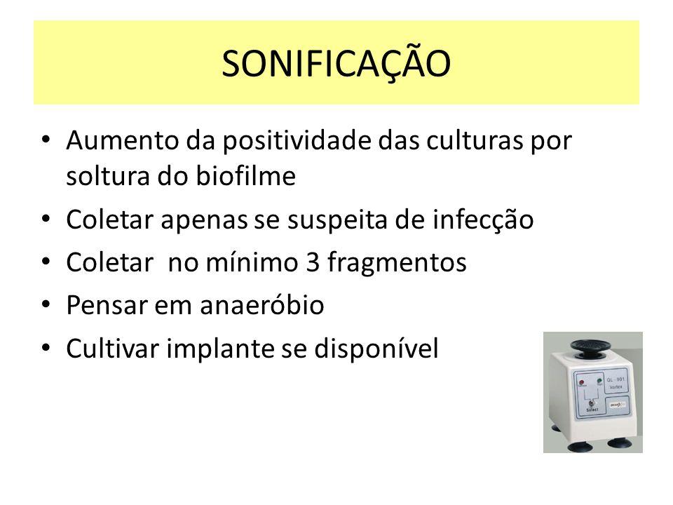 SONIFICAÇÃO Aumento da positividade das culturas por soltura do biofilme Coletar apenas se suspeita de infecção Coletar no mínimo 3 fragmentos Pensar