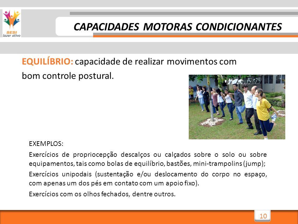 10 EQUILÍBRIO: capacidade de realizar movimentos com bom controle postural. EXEMPLOS: Exercícios de propriocepção descalços ou calçados sobre o solo o