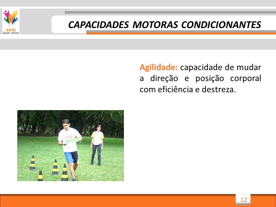12 Agilidade: capacidade de mudar a direção e posição corporal com eficiência e destreza. CAPACIDADES MOTORAS CONDICIONANTES