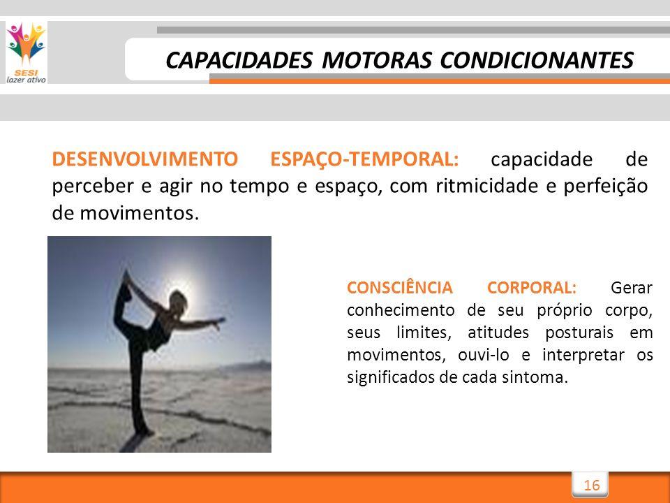 16 DESENVOLVIMENTO ESPAÇO-TEMPORAL: capacidade de perceber e agir no tempo e espaço, com ritmicidade e perfeição de movimentos. CONSCIÊNCIA CORPORAL: