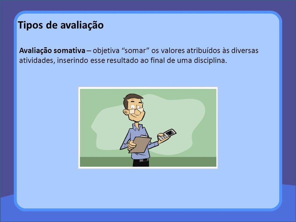 Tipos de avaliação Avaliação somativa – objetiva somar os valores atribuídos às diversas atividades, inserindo esse resultado ao final de uma discipli