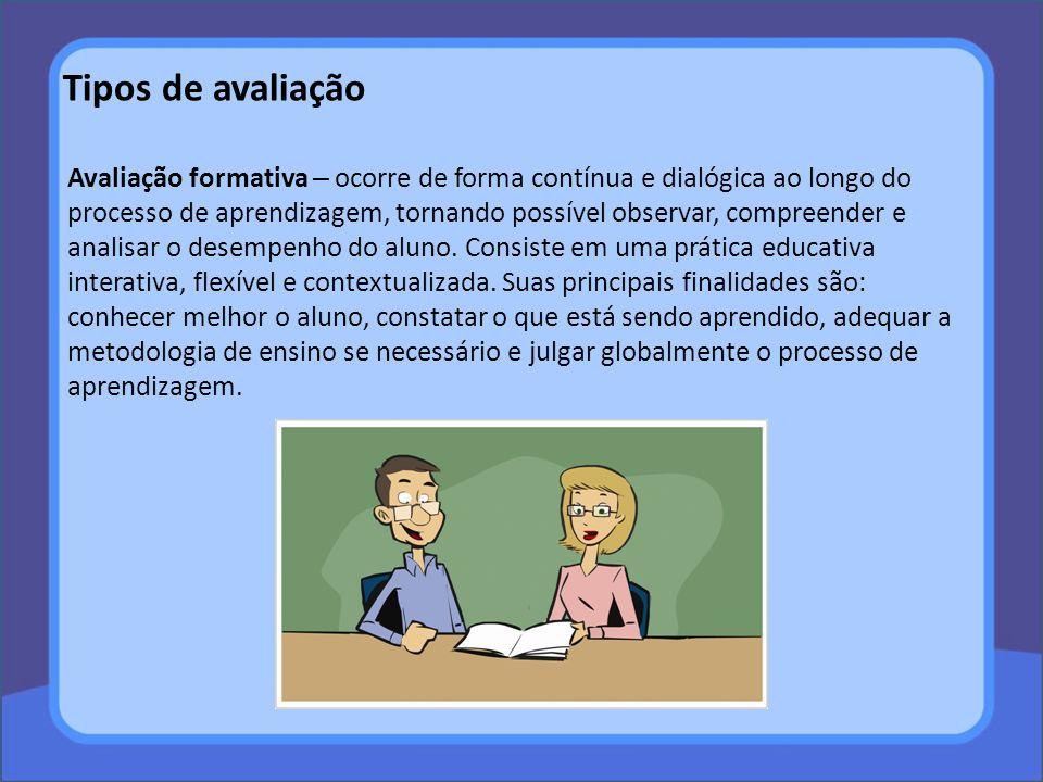 Tipos de avaliação Avaliação formativa – ocorre de forma contínua e dialógica ao longo do processo de aprendizagem, tornando possível observar, compre