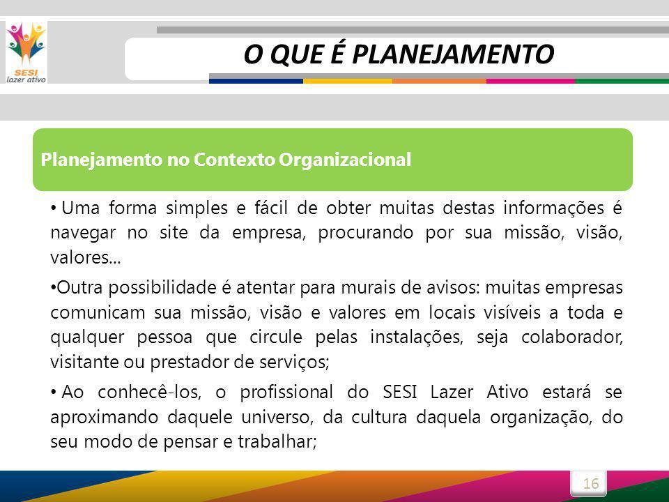 16 Planejamento no Contexto Organizacional Uma forma simples e fácil de obter muitas destas informações é navegar no site da empresa, procurando por sua missão, visão, valores...