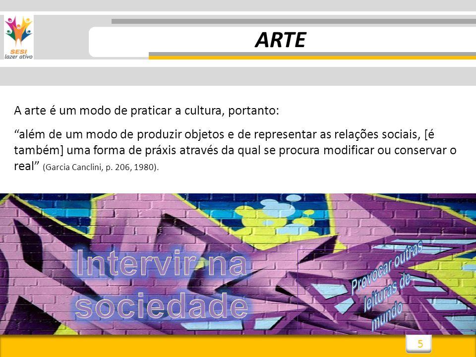 5 ARTE A arte é um modo de praticar a cultura, portanto: além de um modo de produzir objetos e de representar as relações sociais, [é também] uma form