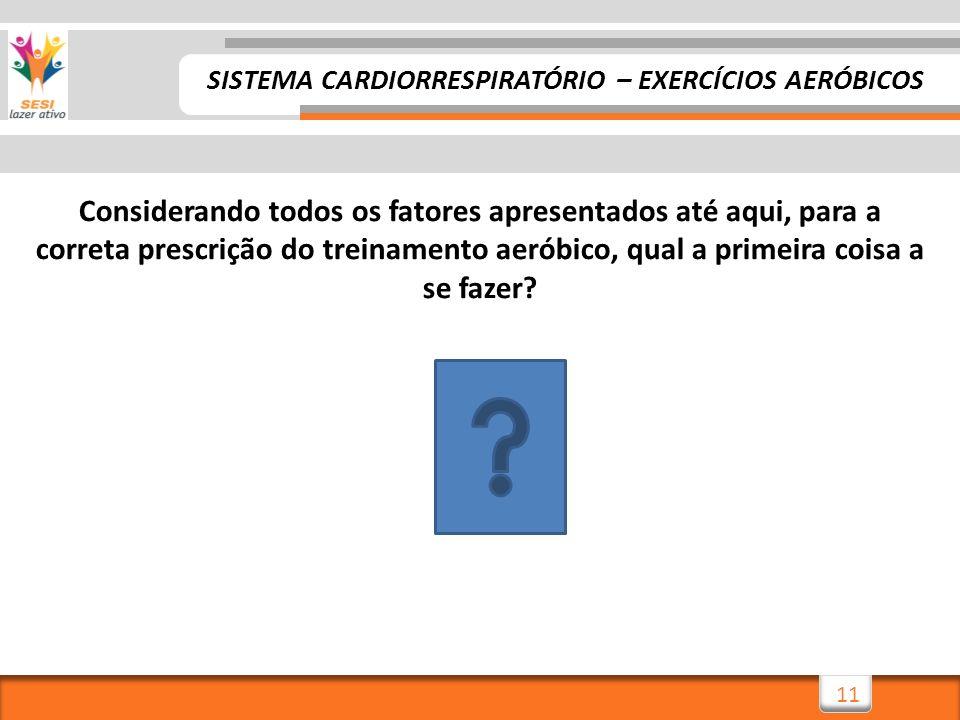 11 Considerando todos os fatores apresentados até aqui, para a correta prescrição do treinamento aeróbico, qual a primeira coisa a se fazer? SISTEMA C