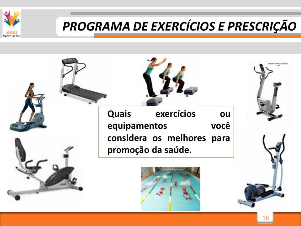 16 Quais exercícios ou equipamentos você considera os melhores para promoção da saúde. PROGRAMA DE EXERCÍCIOS E PRESCRIÇÃO
