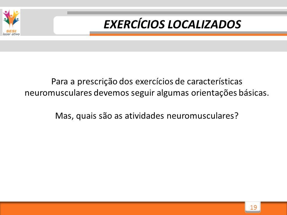 19 EXERCÍCIOS LOCALIZADOS Para a prescrição dos exercícios de características neuromusculares devemos seguir algumas orientações básicas. Mas, quais s