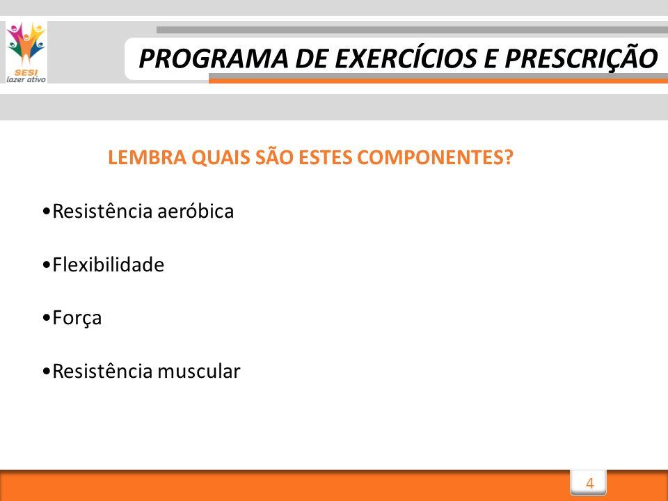 4 LEMBRA QUAIS SÃO ESTES COMPONENTES? Resistência aeróbica Flexibilidade Força Resistência muscular PROGRAMA DE EXERCÍCIOS E PRESCRIÇÃO