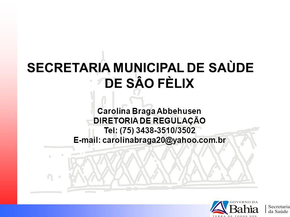 SECRETARIA MUNICIPAL DE SAÙDE DE SÂO FÈLIX Carolina Braga Abbehusen DIRETORIA DE REGULAÇÃO Tel: (75) 3438-3510/3502 E-mail: carolinabraga20@yahoo.com.