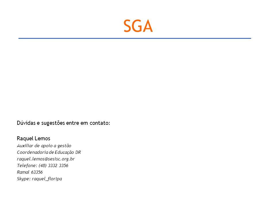 SGA Dúvidas e sugestões entre em contato: Raquel Lemos Auxiliar de apoio a gestão Coordenadoria de Educação DR raquel.lemos@sesisc.org.br Telefone: (48) 3332 3356 Ramal 63356 Skype: raquel_floripa