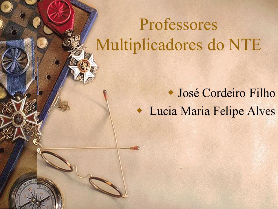 Professores Multiplicadores do NTE José Cordeiro Filho Lucia Maria Felipe Alves