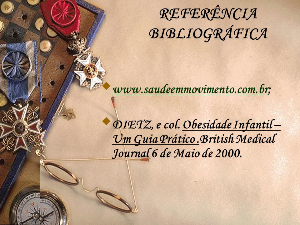 REFERÊNCIA BIBLIOGRÁFICA www.saudeemmovimento.com.br; www.saudeemmovimento.com.br DIETZ, e col. Obesidade Infantil – Um Guia Prático.British Medical J
