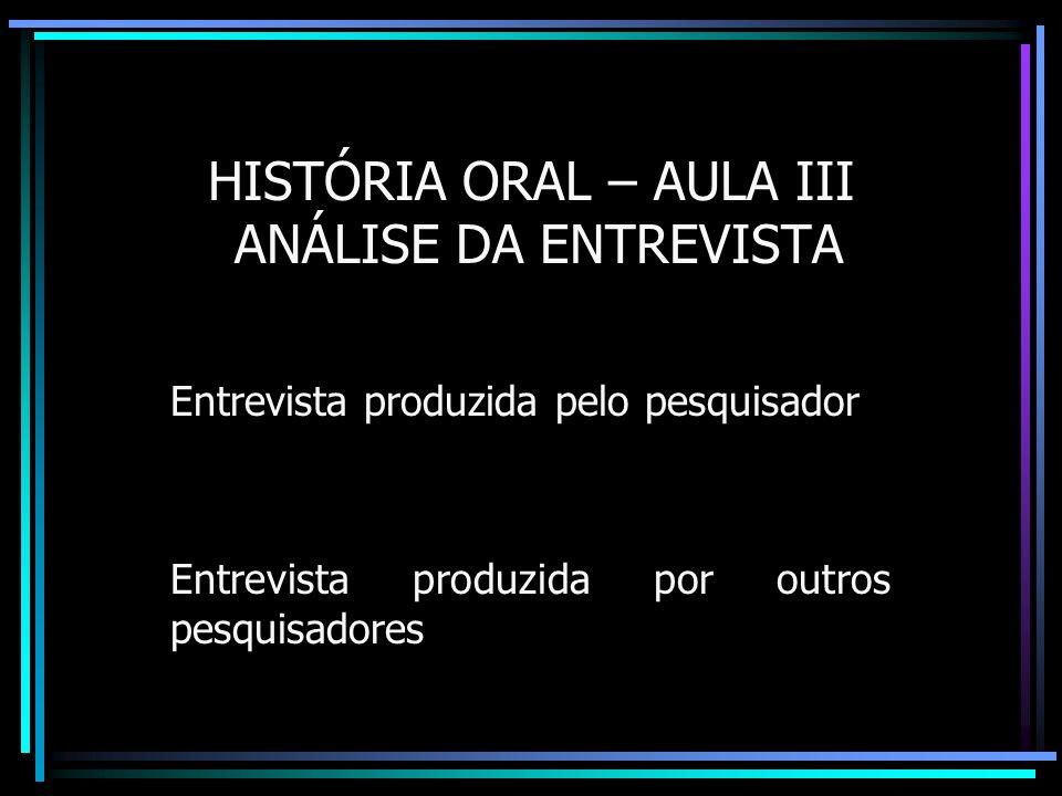 HISTÓRIA ORAL – AULA III ANÁLISE DA ENTREVISTA Entrevista produzida pelo pesquisador Entrevista produzida por outros pesquisadores