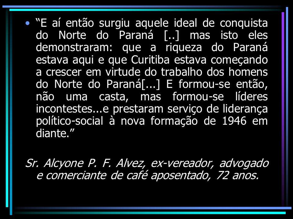E aí então surgiu aquele ideal de conquista do Norte do Paraná [..] mas isto eles demonstraram: que a riqueza do Paraná estava aqui e que Curitiba est