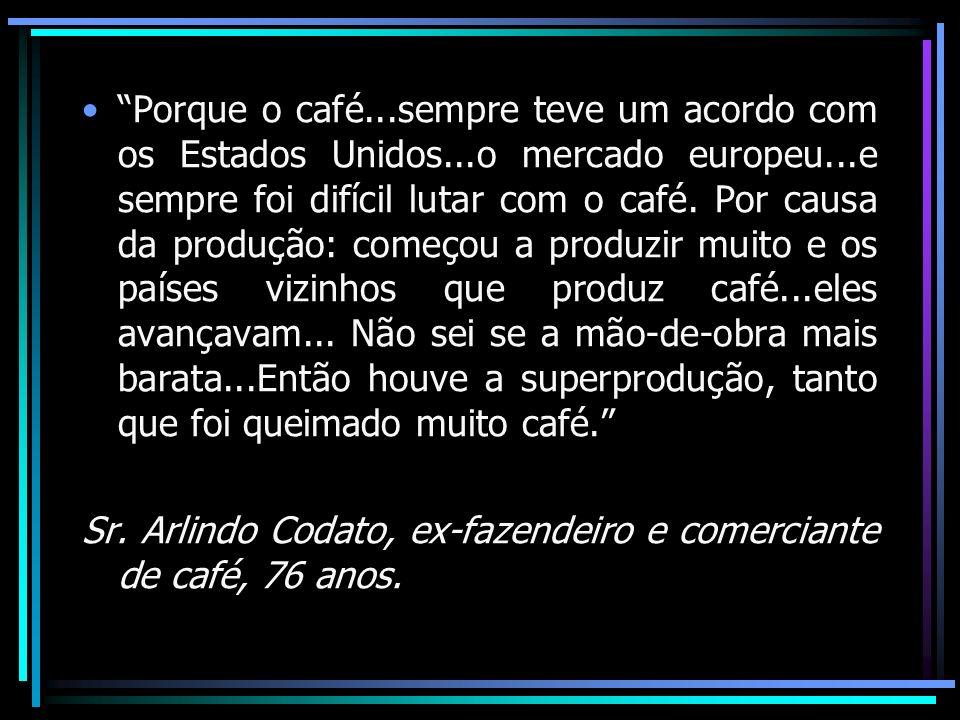 Porque o café...sempre teve um acordo com os Estados Unidos...o mercado europeu...e sempre foi difícil lutar com o café. Por causa da produção: começo