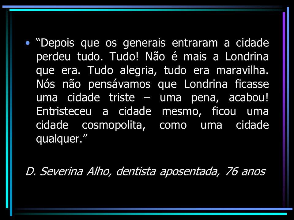 Depois que os generais entraram a cidade perdeu tudo. Tudo! Não é mais a Londrina que era. Tudo alegria, tudo era maravilha. Nós não pensávamos que Lo
