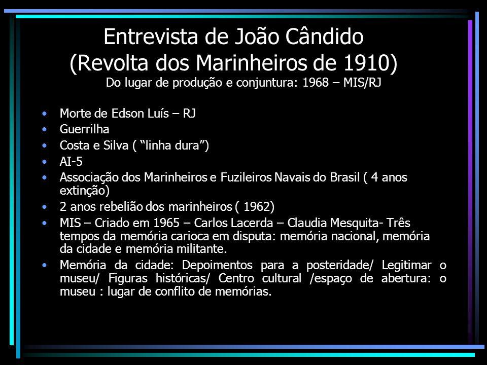 Entrevista de João Cândido (Revolta dos Marinheiros de 1910) Do lugar de produção e conjuntura: 1968 – MIS/RJ Morte de Edson Luís – RJ Guerrilha Costa
