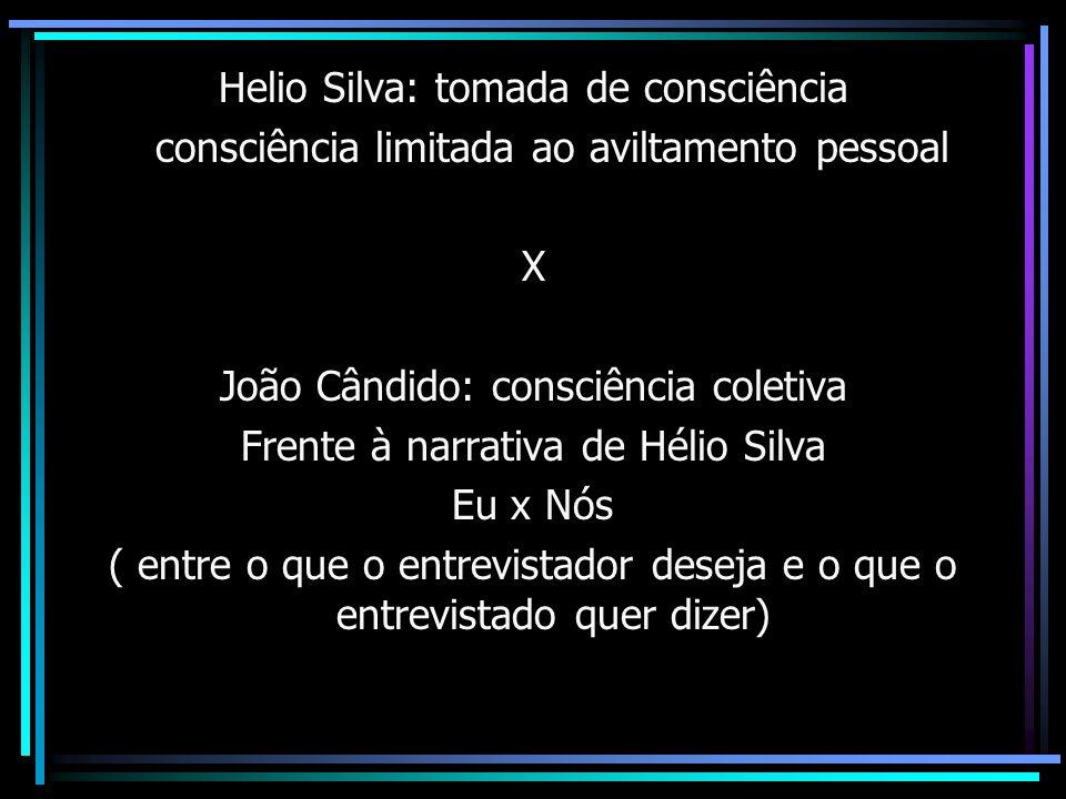 Helio Silva: tomada de consciência consciência limitada ao aviltamento pessoal X João Cândido: consciência coletiva Frente à narrativa de Hélio Silva