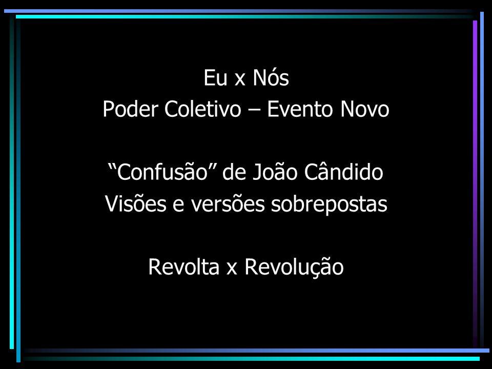 Eu x Nós Poder Coletivo – Evento Novo Confusão de João Cândido Visões e versões sobrepostas Revolta x Revolução