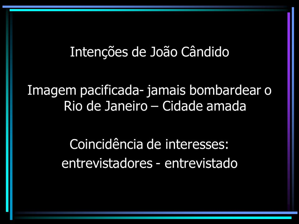 Intenções de João Cândido Imagem pacificada- jamais bombardear o Rio de Janeiro – Cidade amada Coincidência de interesses: entrevistadores - entrevist