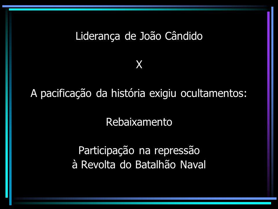 Liderança de João Cândido X A pacificação da história exigiu ocultamentos: Rebaixamento Participação na repressão à Revolta do Batalhão Naval