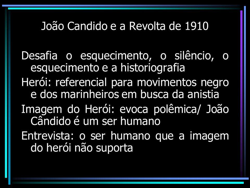 João Candido e a Revolta de 1910 Desafia o esquecimento, o silêncio, o esquecimento e a historiografia Herói: referencial para movimentos negro e dos