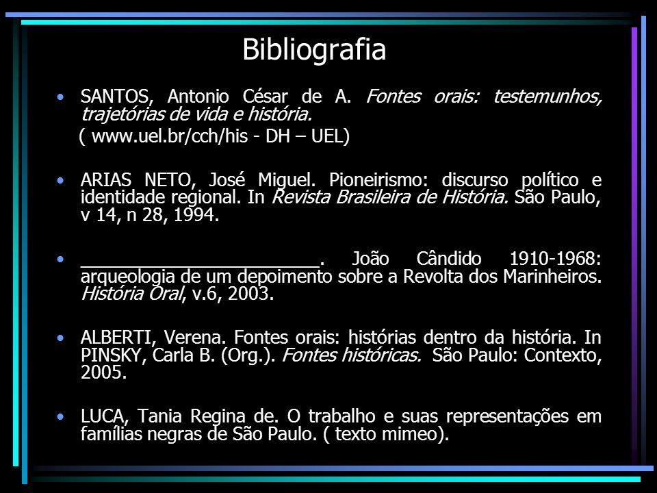 Bibliografia SANTOS, Antonio César de A. Fontes orais: testemunhos, trajetórias de vida e história. ( www.uel.br/cch/his - DH – UEL) ARIAS NETO, José