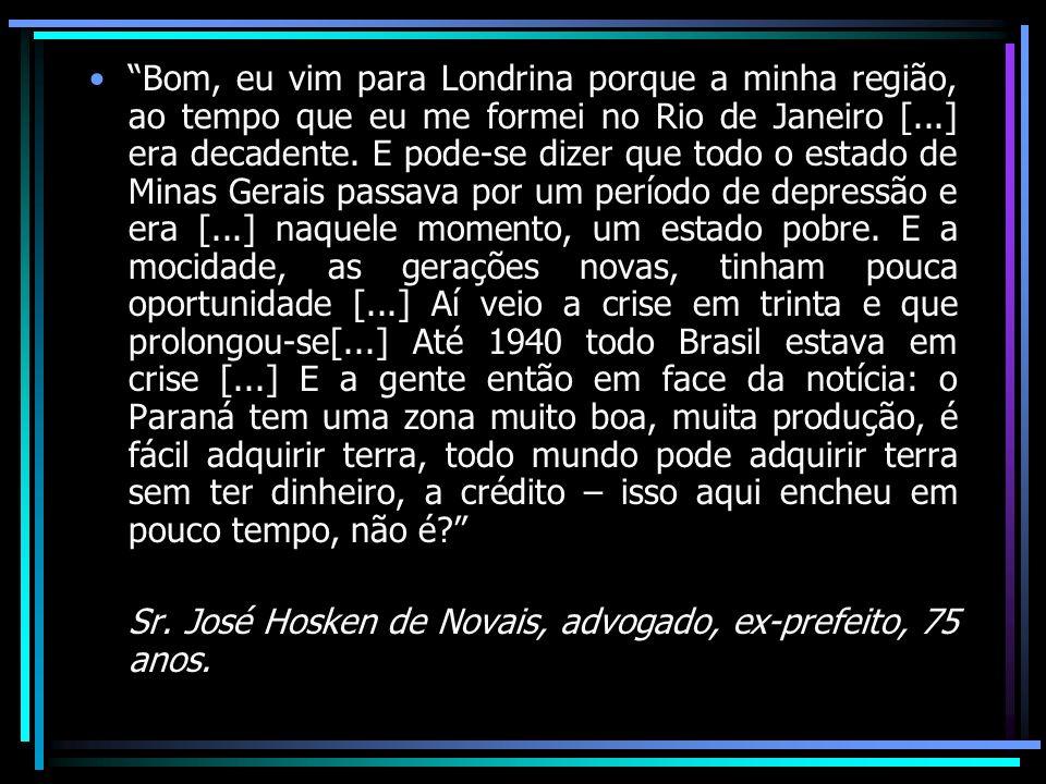Bom, eu vim para Londrina porque a minha região, ao tempo que eu me formei no Rio de Janeiro [...] era decadente. E pode-se dizer que todo o estado de
